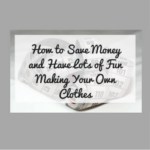 How to Save Money and Have Lots of Fun Making Your Own Clothes