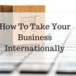 How To Take Your Business Internationally