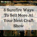 8 Surefire Ways To Sell More At Your Next Craft Show