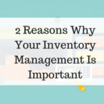 2 Reasons Why Your Inventory Management Is Important