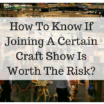 How To Know If Joining A Certain Craft Show Is Worth The Risk