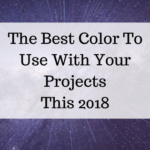 The Best Color To Use With Your Projects This 2018